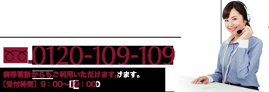 0120-109-109 携帯電話からもご利用いただけます。[受付時間]9:00~19:00